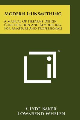 Modern Gunsmithing: A Manual of Firearms Design, Construction and Remodeling, for Amateurs and Professionals - Baker, Clyde