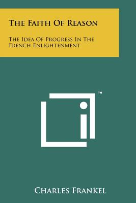 The Faith of Reason: The Idea of Progress in the French Enlightenment - Frankel, Charles