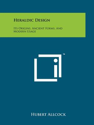 Heraldic Design: Its Origins, Ancient Forms, and Modern Usage - Allcock, Hubert