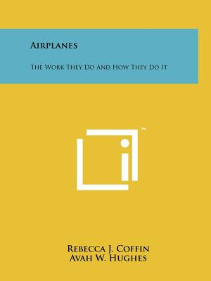 Airplanes: The Work They Do and How They Do It - Coffin, Rebecca J (Editor), and Hughes, Avah W (Editor), and Wright, Lula E (Editor)