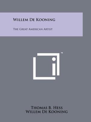 Willem de Kooning: The Great American Artist - Hess, Thomas B