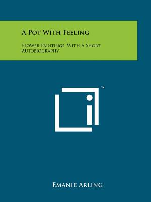 A Pot with Feeling: Flower Paintings, with a Short Autobiography - Arling, Emanie