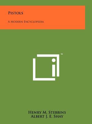 Pistols: A Modern Encyclopedia - Stebbins, Henry M, and Shay, Albert J E, and Hammond, Oscar R