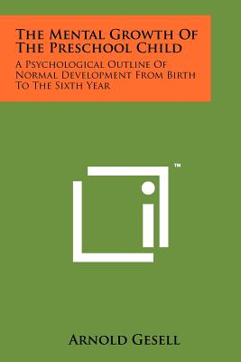 The Mental Growth of the Preschool Child: A Psychological Outline of Normal Development from Birth to the Sixth Year - Gesell, Arnold