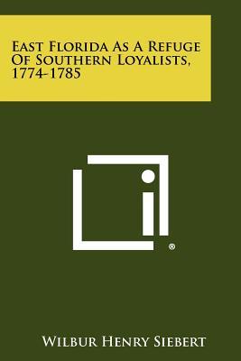 East Florida as a Refuge of Southern Loyalists, 1774-1785 - Siebert, Wilbur Henry