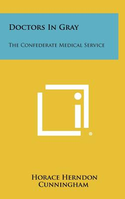 Doctors in Gray: The Confederate Medical Service - Cunningham, Horace Herndon