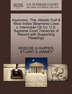 Aquimoon, The; Atlantic Gulf & West Indies Steamship Lines V. Interocean Oil Co. U.S. Supreme Court Transcript of Record with Supporting Pleadings - Hupper, Roscoe H, and Janney, Stuart S