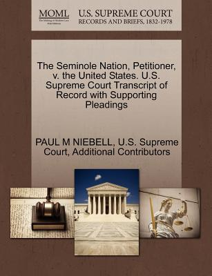 The Seminole Nation, Petitioner, V. the United States. U.S. Supreme Court Transcript of Record with Supporting Pleadings - Niebell, Paul M, and Additional Contributors, and U S Supreme Court (Creator)