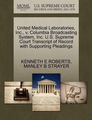 United Medical Laboratories, Inc., V. Columbia Broadcasting System, Inc. U.S. Supreme Court Transcript of Record with Supporting Pleadings - Roberts, Kenneth E, and Strayer, Manley B