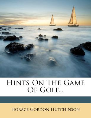 Hints on the Game of Golf... - Hutchinson, Horace Gordon