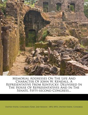 Memorial Addresses on the Life and Character of John W. Kendall, a Representative from Kentucky, Delivered in the House of Representatives and in the Senate, Fifty-Second Congress - United States Congress (52nd, 2nd Sessi (Creator)