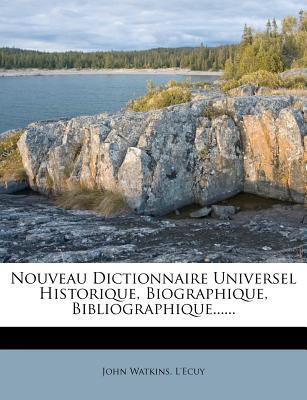 Nouveau Dictionnaire Universel Historique, Biographique, Bibliographique...... - Watkins, John, and L'Ecuy