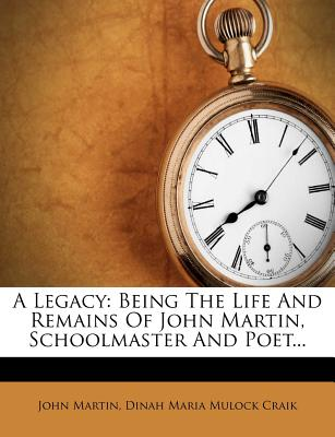 A Legacy: Being the Life and Remains of John Martin, Schoolmaster and Poet... - Martin, John, and Dinah Maria Mulock Craik (Creator)