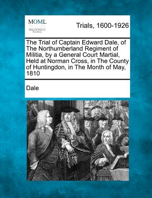 The Trial of Captain Edward Dale, of the Northumberland Regiment of Militia, by a General Court Martial, Held at Norman Cross, in the County of Huntingdon, in the Month of May, 1810 - Dale