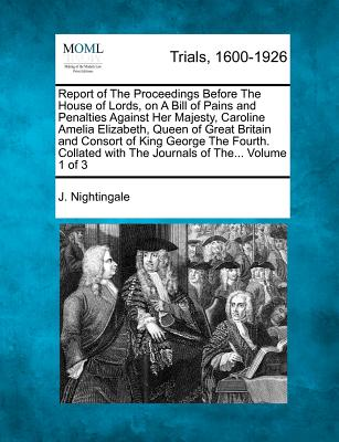 Report of the Proceedings Before the House of Lords, on a Bill of Pains and Penalties Against Her Majesty, Caroline Amelia Elizabeth, Queen of Great Britain and Consort of King George the Fourth. Collated with the Journals of The... Volume 1 of 3 - Nightingale, J