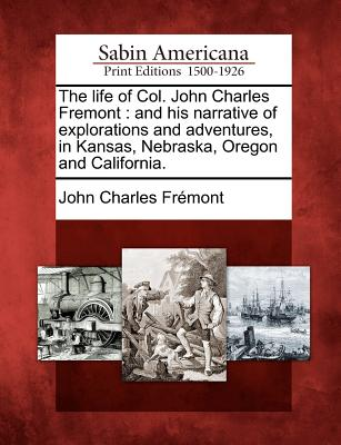 The Life of Col. John Charles Fremont: And His Narrative of Explorations and Adventures, in Kansas, Nebraska, Oregon and California. - Fr Mont, John Charles