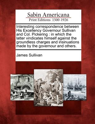 Interesting Correspondence Between His Excellency Governour Sullivan and Col. Pickering: In Which the Latter Vindicates Himself Against the Groundless Charges and Insinuations Made by the Governour and Others. - Sullivan, James