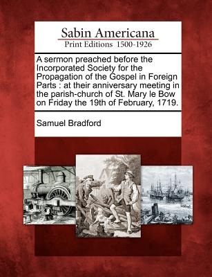 A Sermon Preached Before the Incorporated Society for the Propagation of the Gospel in Foreign Parts: At Their Anniversary Meeting in the Parish-Church of St. Mary Le Bow on Friday the 19th of February, 1719. - Bradford, Samuel
