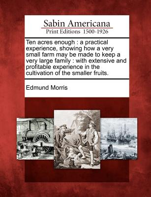 Ten Acres Enough: A Practical Experience, Showing How a Very Small Farm May Be Made to Keep a Very Large Family: With Extensive and Profitable Experience in the Cultivation of the Smaller Fruits. - Morris, Edmund