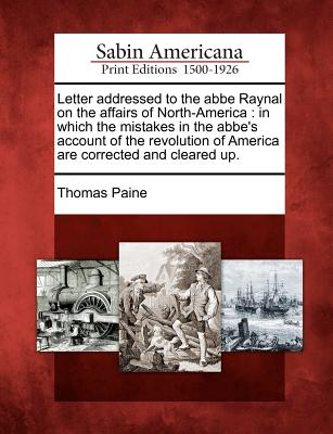 Letter Addressed to the ABBE Raynal on the Affairs of North-America: In Which the Mistakes in the ABBE's Account of the Revolution of America Are Corrected and Cleared Up. - Paine, Thomas
