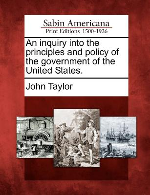 An Inquiry Into the Principles and Policy of the Government of the United States. - Taylor, John