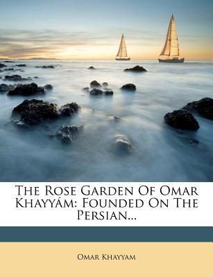 The Rose Garden of Omar Khayy M: Founded on the Persian... - Khayyam, Omar, Jr.