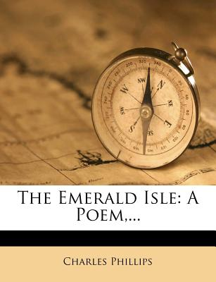 The Emerald Isle: A Poem - Phillips, Charles