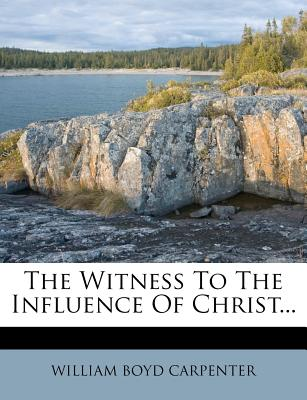 The Witness to the Influence of Christ... - Carpenter, William Boyd