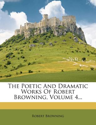 The Poetic and Dramatic Works of Robert Browning Volume 4 - Browning, Robert