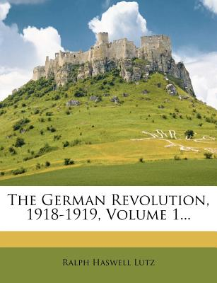 The German Revolution, 1918-1919, Volume 1... - Lutz, Ralph Haswell