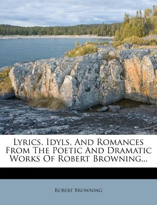 Lyrics, Idyls and Romances from the Poetic and Dramatic Works of Robert Browning - Browning, Robert