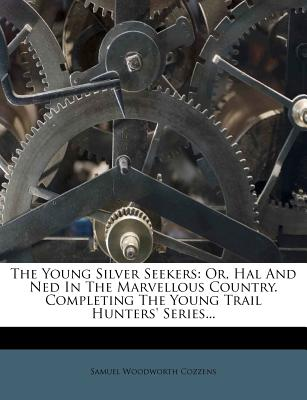 The Young Silver Seekers: Or, Hal and Ned in the Marvellous Country. Completing the Young Trail Hunters' Series... - Cozzens, Samuel Woodworth