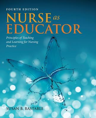 Nurse as Educator: Principles of Teaching and Learning for Nursing Practice - Bastable, Susan Bacorn