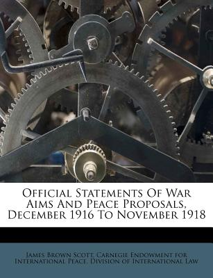 Official Statements of War Aims and Peace Proposals, December 1916 to November 1918 - Scott, James Brown