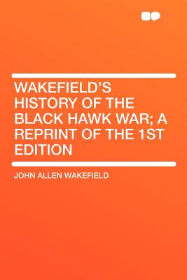 Wakefield's History of the Black Hawk War; A Reprint of the 1st Edition - Wakefield, John Allen