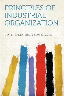 Principles of Industrial Organization - Kimball, Dexter S, Jr. (Creator)