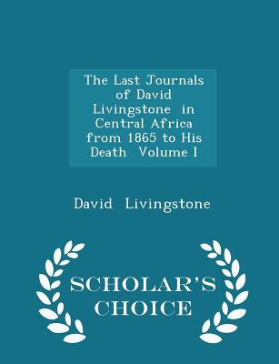 The Last Journals of David Livingstone in Central Africa from 1865 to His Death Volume I - Scholar's Choice Edition - Livingstone, David