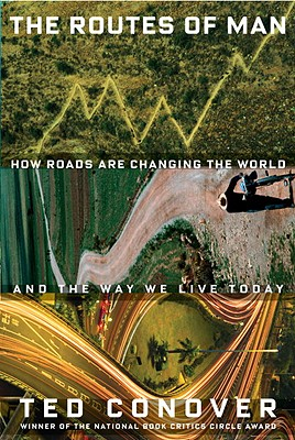 The Routes of Man: How Roads Are Changing the World and the Way We Live Today - Conover, Ted