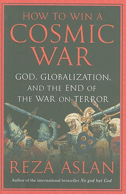 How to Win a Cosmic War: God, Globalization, and the End of the War on Terror - Aslan, Reza, Dr.