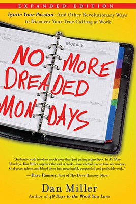 No More Dreaded Mondays: Ignite Your Passion--And Other Revolutionary Ways to Discover Your True Calling at Work - Miller, Dan