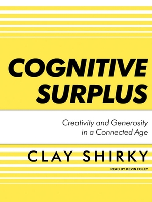 Cognitive Surplus: Creativity and Generosity in a Connected Age - Shirky, Clay, and Foley, Kevin (Read by)