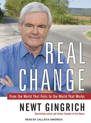 Real Change: From the World That Fails to the World That Works - Gingrich, Newt, Dr., and Gingrich, Calista (Read by)