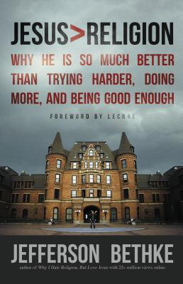 Jesus > Religion: Why He Is So Much Better Than Trying Harder, Doing More, and Being Good Enough - Bethke, Jefferson, and Lecrae (Foreword by)