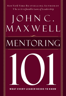 Mentoring 101: What Every Leader Needs to Know - Maxwell, John C