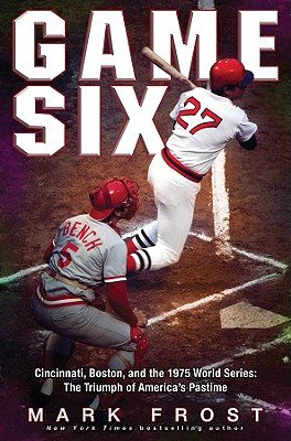 Game Six: Cincinnati, Boston, and the 1975 World Series: The Triumph of America's Pastime - Frost, Mark