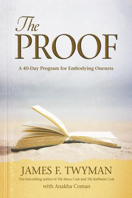 The Proof: A 40-Day Program for Embodying Oneness - Twyman, James F, and Coman, Anakha