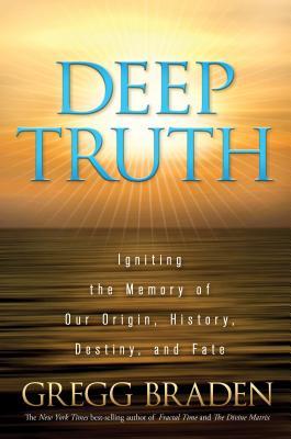 Deep Truth: Igniting the Memory of Our Origin, History, Destiny, and Fate - Braden, Gregg