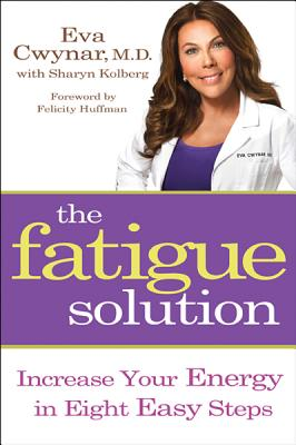 The Fatigue Solution: Increase Your Energy in Eight Easy Steps - Cwynar, Eva, M.D., and Kolberg, Sharyn