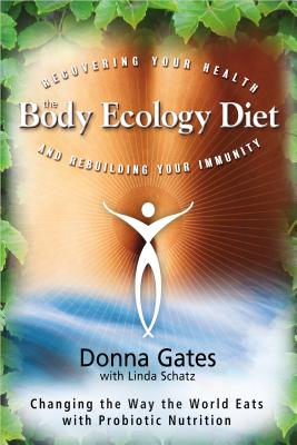 The Body Ecology Diet: Recovering Your Health and Rebuilding Your Immunity - Gates, Donna, Med, and Schatz, Linda