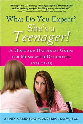 What Do You Expect? She's a Teenager!: A Hope and Happiness Guide for Moms with Daughters Ages 11-19 - Greenspan-Goldberg, Arden